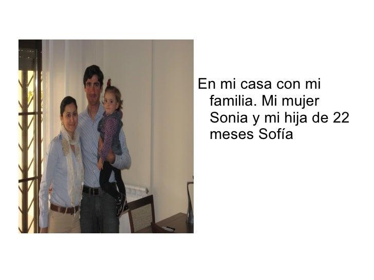 En mi casa con mi familia. Mi mujer Sonia y mi hija de 22 meses Sofía