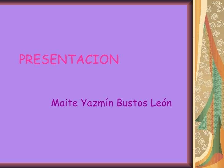 PRESENTACION Maite Yazmín Bustos León