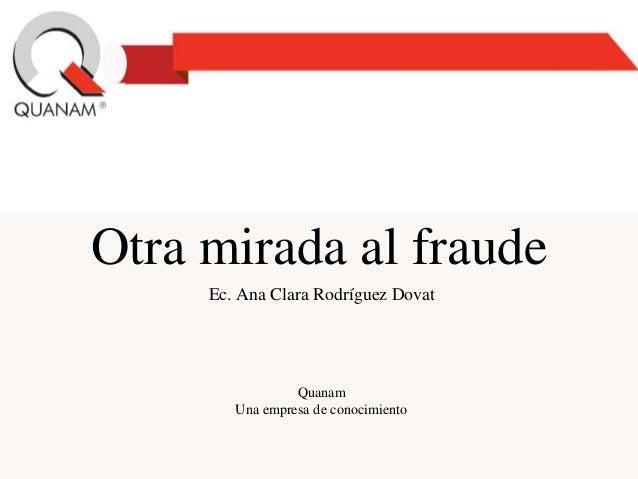Otra mirada al fraude Ec. Ana Clara Rodríguez Dovat Quanam Una empresa de conocimiento