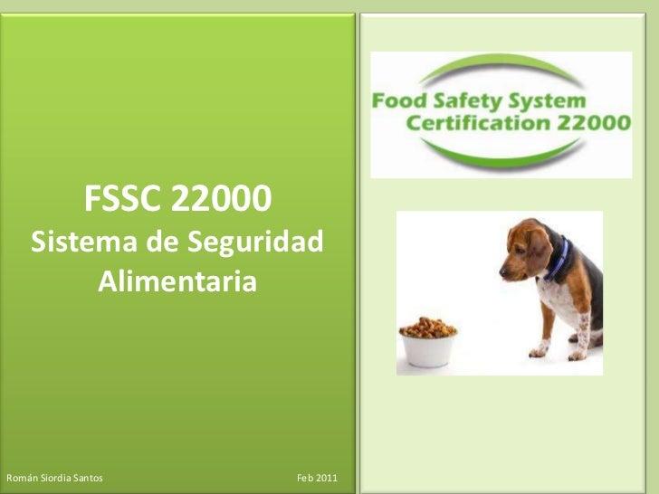 FSSC 22000<br />Sistema de Seguridad Alimentaria <br />Román Siordia Santos                                               ...