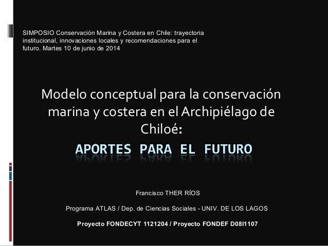 Modelo conceptual para la conservación marina y costera en el Archipiélago de Chiloé: Francisco THER RÍOS Programa ATLAS /...