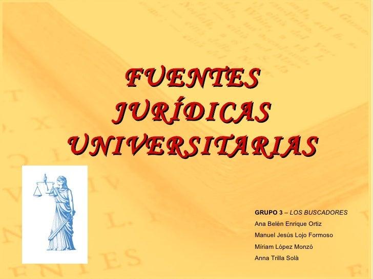 FUENTES JURÍDICAS UNIVERSITARIAS GRUPO 3  –  LOS BUSCADORES Ana Belén Enrique Ortiz Manuel Jesús Lojo Formoso Míriam López...