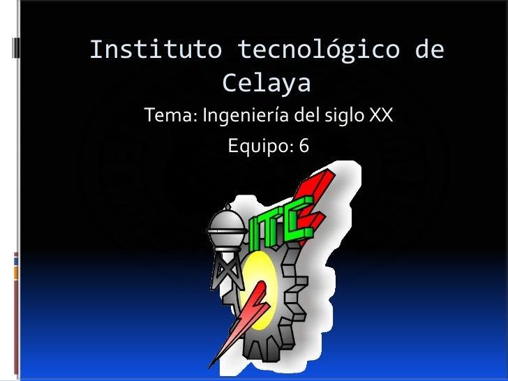 Instituto tecnológico de         Celaya   Tema: Ingeniería del siglo XX            Equipo: 6