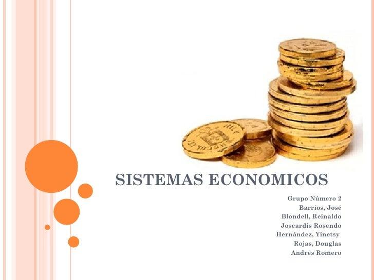 SISTEMAS ECONOMICOS Grupo Número 2 Barrios, José Blondell, Reinaldo Joscardis Rosendo Hernández, Yinetsy  Rojas, Douglas A...
