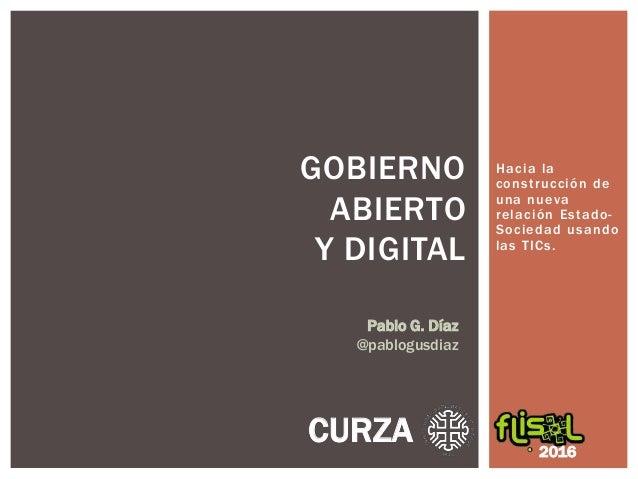Hacia la construcción de una nueva relación Estado- Sociedad usando las TICs. GOBIERNO ABIERTO Y DIGITAL 2016 CURZA Pablo ...