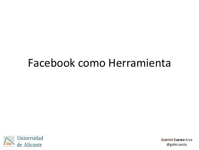 Facebook como Herramienta                       Gabriel Cuesta Arza                         @gabicuesta