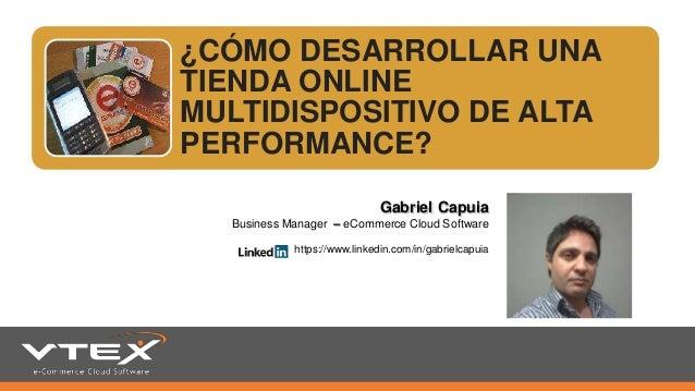 ¿CÓMO DESARROLLAR UNA TIENDA ONLINE MULTIDISPOSITIVO DE ALTA PERFORMANCE? Gabriel Capuia Business Manager – eCommerce Clou...