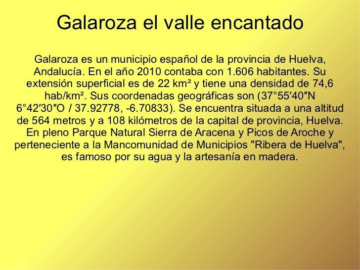 Galaroza el valle encantado Galaroza es un municipio español de la provincia de Huelva, Andalucía. En el año 2010 contaba ...