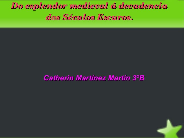 Doesplendormedievaládecadencia            dosSéculosEscuros.           Catherin Martínez Martín 3ºB               ...