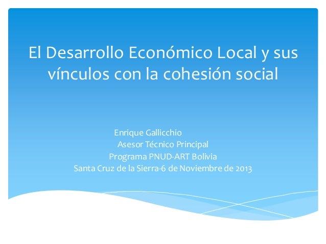 El Desarrollo Económico Local y sus vínculos con la cohesión social Enrique Gallicchio Asesor Técnico Principal Programa P...