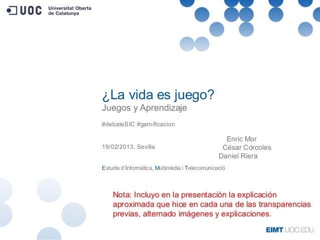 ¿La vida es juego?Juegos y Aprendizaje#debateSIC #gamificacion19/02/2013, SevillaEstudis d'Informàtica, Multimèdia i Telec...