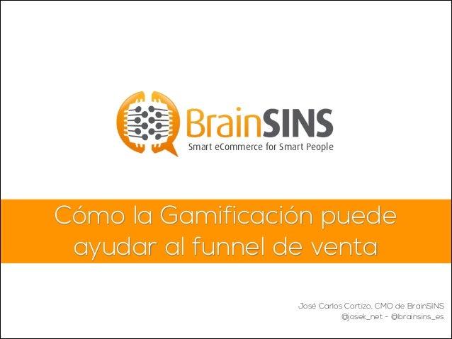 Cómo la Gamificación puede ayudar al funnel de venta Smart eCommerce for Smart People José Carlos Cortizo, CMO de BrainSIN...