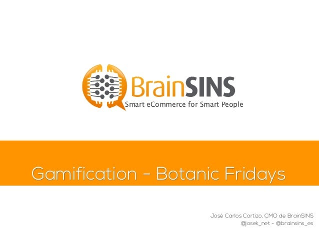 Gamification - Botanic Fridays Smart eCommerce for Smart People José Carlos Cortizo, CMO de BrainSINS @josek_net - @brains...