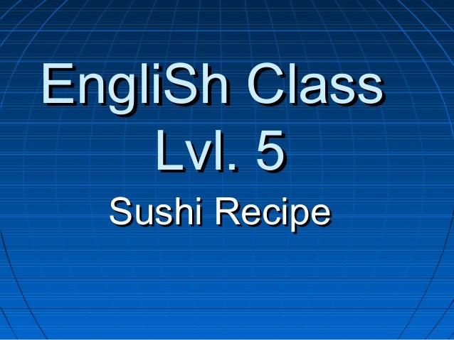EngliSh ClassEngliSh Class Lvl. 5Lvl. 5 Sushi RecipeSushi Recipe