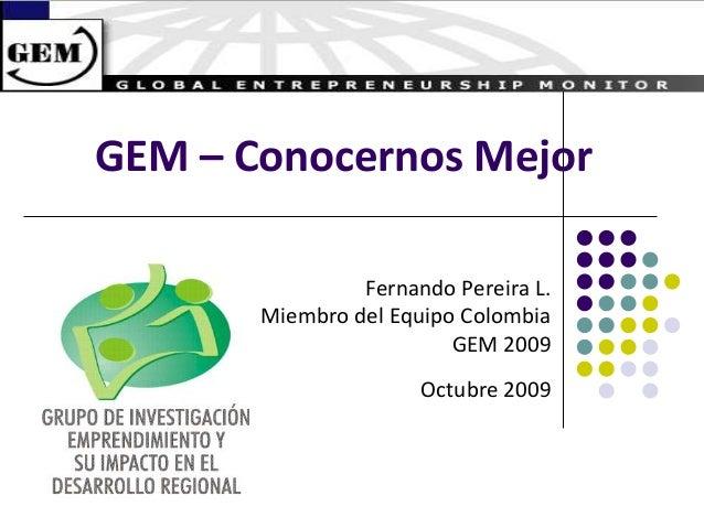 GEM – Conocernos Mejor Fernando Pereira L. Miembro del Equipo Colombia GEM 2009 Octubre 2009