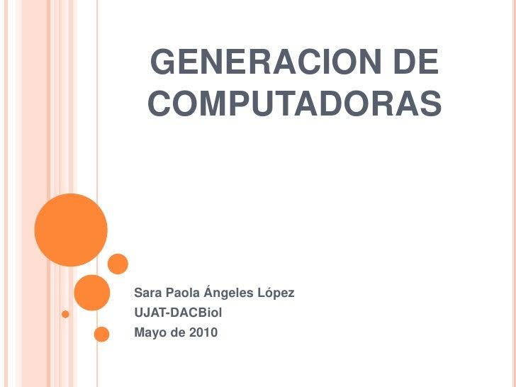 GENERACION DE COMPUTADORAS<br />Sara Paola Ángeles López<br />UJAT-DACBiol<br />Mayo de 2010<br />