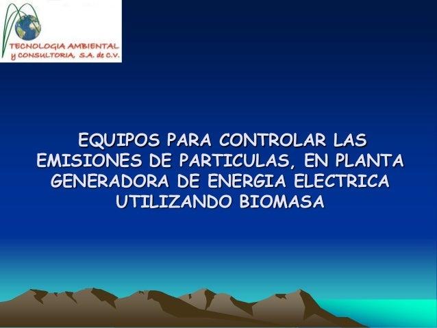 EQUIPOS PARA CONTROLAR LAS EMISIONES DE PARTICULAS, EN PLANTA GENERADORA DE ENERGIA ELECTRICA UTILIZANDO BIOMASA