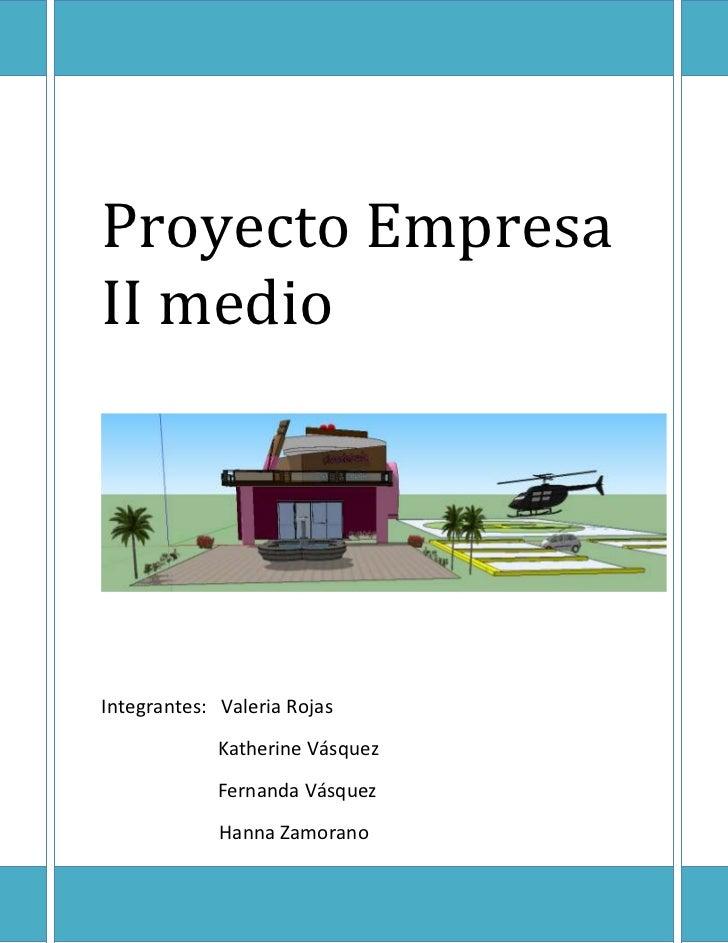 Proyecto EmpresaII medioIntegrantes: Valeria Rojas             Katherine Vásquez             Fernanda Vásquez             ...