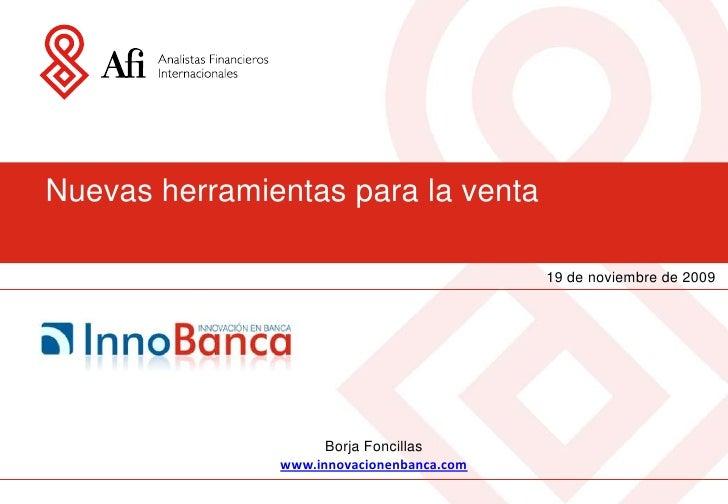 Nuevas herramientas para la venta<br />19 de noviembre de 2009<br />Borja Foncillas<br />www.innovacionenbanca.com<br />
