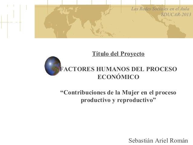 """Título del ProyectoFACTORES HUMANOS DEL PROCESOECONÓMICO""""Contribuciones de la Mujer en el procesoproductivo y reproductivo..."""