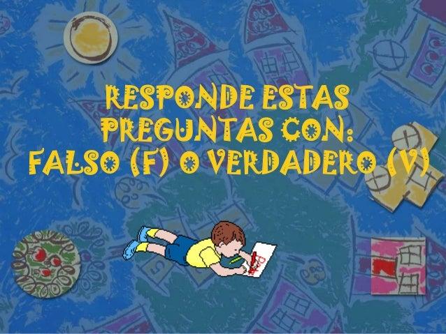 RESPONDE ESTASPREGUNTAS CON:FALSO (F) O VERDADERO (V)