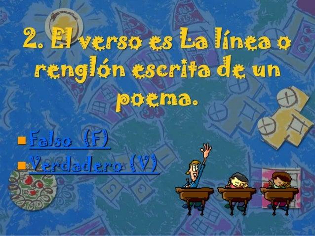 2. El verso es La línea orenglón escrita de unpoema. Falso (F) Verdadero (V)