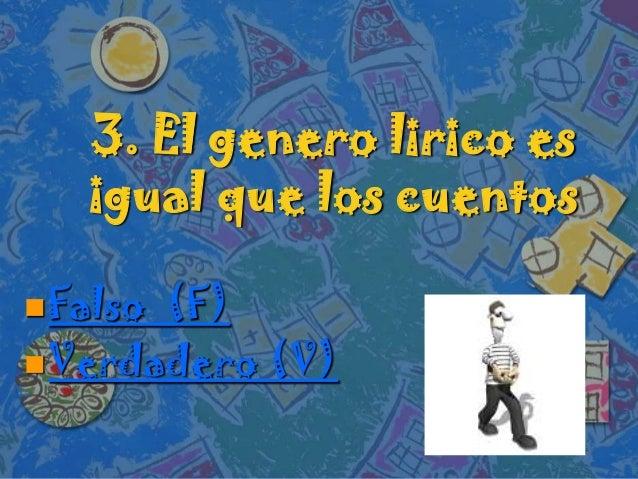 3. El genero lirico esigual que los cuentosFalso (F)Verdadero (V)