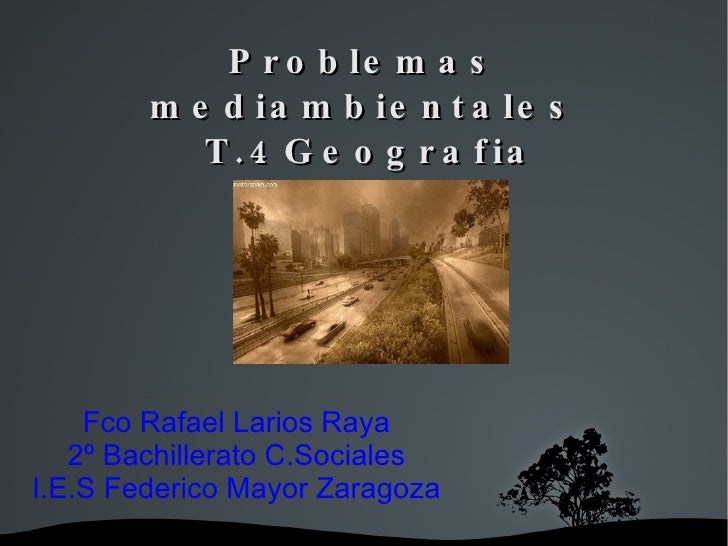 Problemas mediambientales  T.4Geografia Fco Rafael Larios Raya 2º Bachillerato C.Sociales I.E.S Federico Mayor Zaragoza