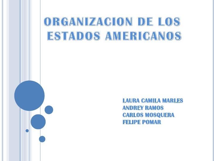 ORGANIZACION DE LOS<br /> ESTADOS AMERICANOS<br />LAURA CAMILA MARLES<br />ANDREY RAMOS<br />CARLOS MOSQUERA<br />FELIPE P...
