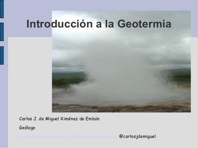 Introducción a la Geotermia Carlos J. de Miguel Ximénez de Embún Geólogo www.geoeficiencia.com cjm@carlosjdemiguel.es @car...