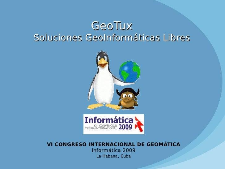 GeoTux Soluciones GeoInformáticas Libres VI CONGRESO INTERNACIONAL DE GEOMÁTICA Informática 2009 La Habana, Cuba