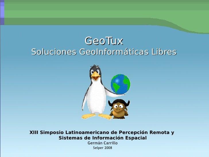 GeoTux Soluciones GeoInformáticas Libres XIII Simposio Latinoamericano de Percepción Remota y  Sistemas de Información Esp...