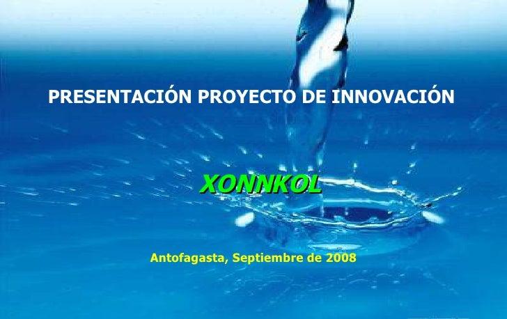PRESENTACIÓN PROYECTO DE INNOVACIÓN Antofagasta, Septiembre de 2008 XONNKOL
