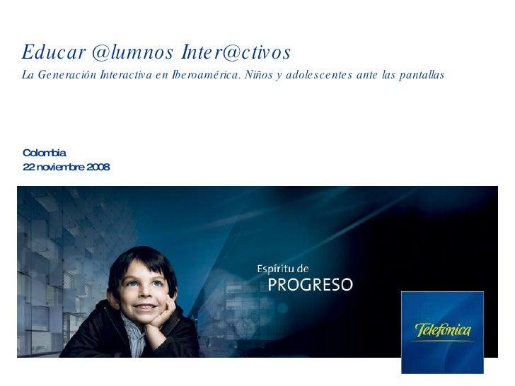 Educar @lumnos Inter@ctivos La Generaci ón Interactiva en Iberoamérica. Niños y adolescentes ante las pantallas Colombia 2...