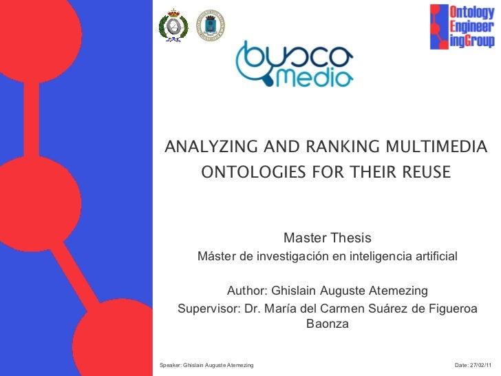 ANALYZING AND RANKING MULTIMEDIA ONTOLOGIES FOR THEIR REUSE Date:  27/02/11 Speaker: Ghislain Auguste Atemezing Master The...