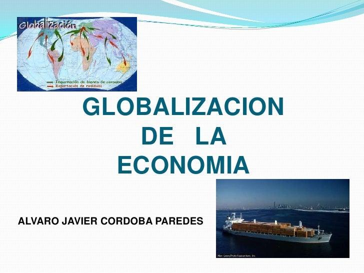 GLOBALIZACION             DE LA            ECONOMIAALVARO JAVIER CORDOBA PAREDES