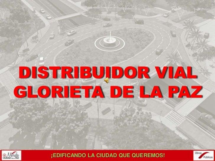 DISTRIBUIDOR VIALGLORIETA DE LA PAZ   ¡EDIFICANDO LA CIUDAD QUE QUEREMOS!