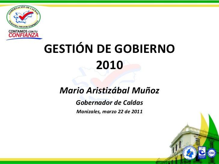 GESTIÓN DE GOBIERNO 2010 Mario Aristizábal Muñoz Gobernador de Caldas Manizales, marzo 22 de 2011