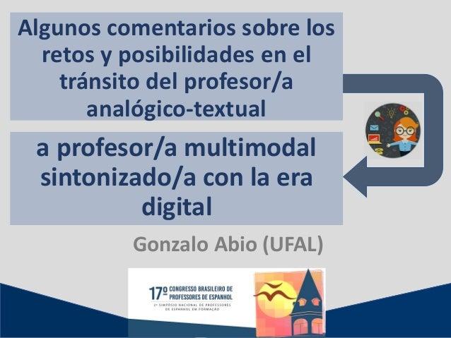 a profesor/a multimodal sintonizado/a con la era digital Gonzalo Abio (UFAL) Algunos comentarios sobre los retos y posibil...