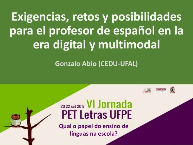 Exigencias, retos y posibilidades para el profesor de español en la era digital y multimodal Gonzalo Abio (CEDU-UFAL) Qual...