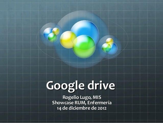 Google drive      Rogelio Lugo, MIS Showcase RUM, Enfermería   14 de diciembre de 2012