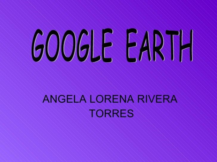 ANGELA LORENA RIVERA  TORRES GOOGLE  EARTH