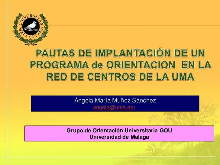 Ángela María Muñoz Sánchez         angela@uma.es)Grupo de Orientación Universitaria GOU        Universidad de Malaga