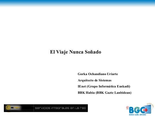 El Viaje Nunca Soñado           Gorka Ochandiano Uriarte           Arquitecto de Sistemas           IEnet (Grupo Informáti...