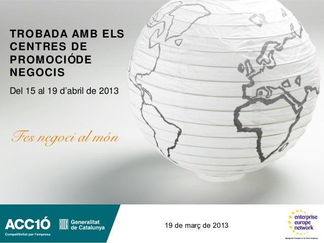 TROBADA AM B ELSCENTRES DEPROM OCIÓDENEGOCISDel 15 al 19 d'abril de 2013Fes negoci al món                               19...