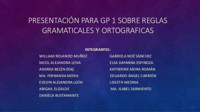 PRESENTACIÓN PARA GP 1 SOBRE REGLAS GRAMATICALES Y ORTOGRAFICAS INTEGRANTES: WILLIAM ROLANDO MUÑOZ GABRIELA NOÉ SÁNCHEZ NI...