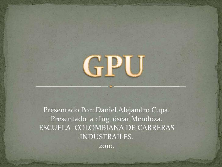 GPU<br />Presentado Por: Daniel Alejandro Cupa.<br />Presentado  a : Ing. óscar Mendoza.<br />ESCUELA  COLOMBIANA DE CARRE...