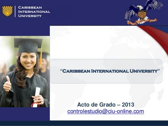 """Caribbean International University"" Acto de Grado – 2013 controlestudio@ciu-online.com"