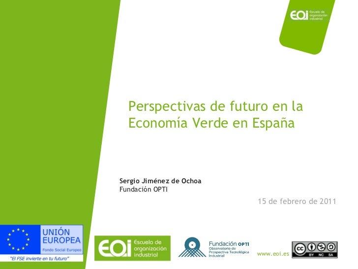 Perspectivas de futuro en la Economía Verde en España 15 de febrero de 2011 Sergio Jiménez de Ochoa Fundación OPTI