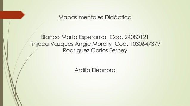 Mapas mentales Didáctica Blanco Marta Esperanza Cod. 24080121 Tinjaca Vazques Angie Morelly Cod. 1030647379 Rodriguez Carl...